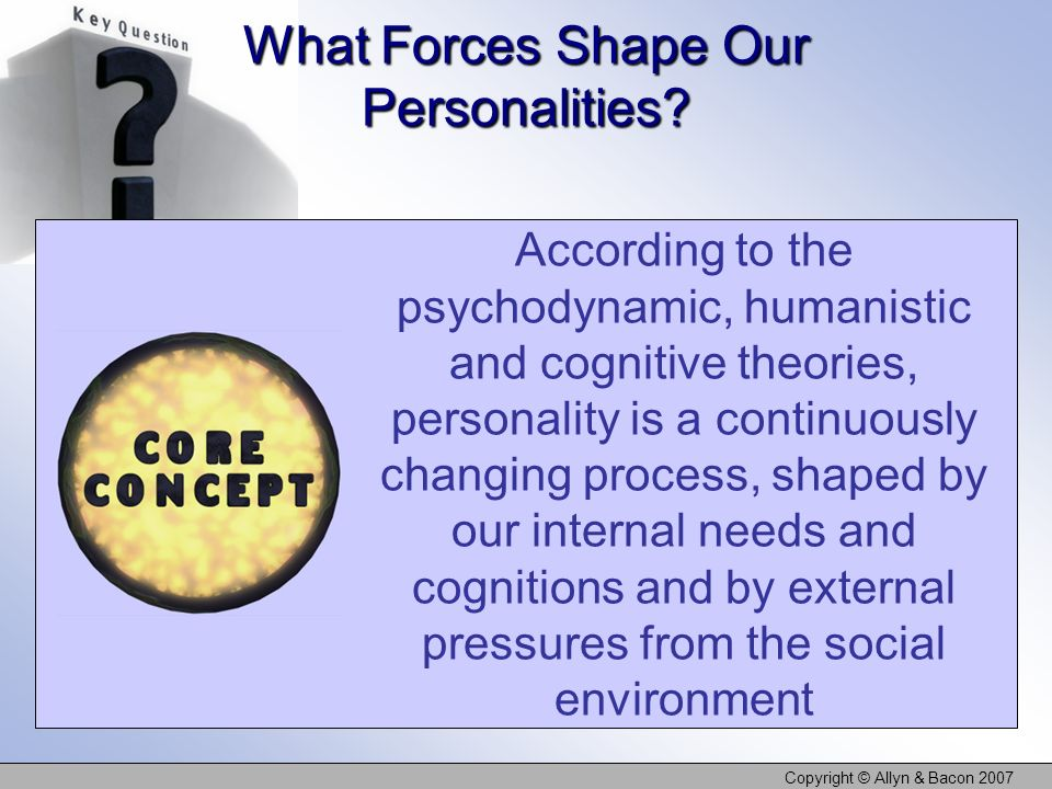 Copyright © Allyn & Bacon 2007 What Forces Shape Our Personalities? According to the psychodynamic, humanistic and cognitive theories, personality is
