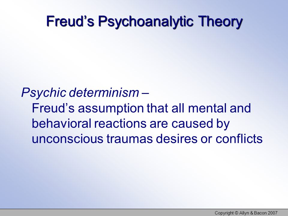 Copyright © Allyn & Bacon 2007 Freuds Psychoanalytic Theory Psychic determinism – Freuds assumption that all mental and behavioral reactions are cause