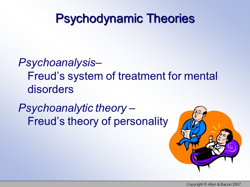 Copyright © Allyn & Bacon 2007 Psychodynamic Theories Psychoanalysis– Freuds system of treatment for mental disorders Psychoanalytic theory – Freuds theory of personality