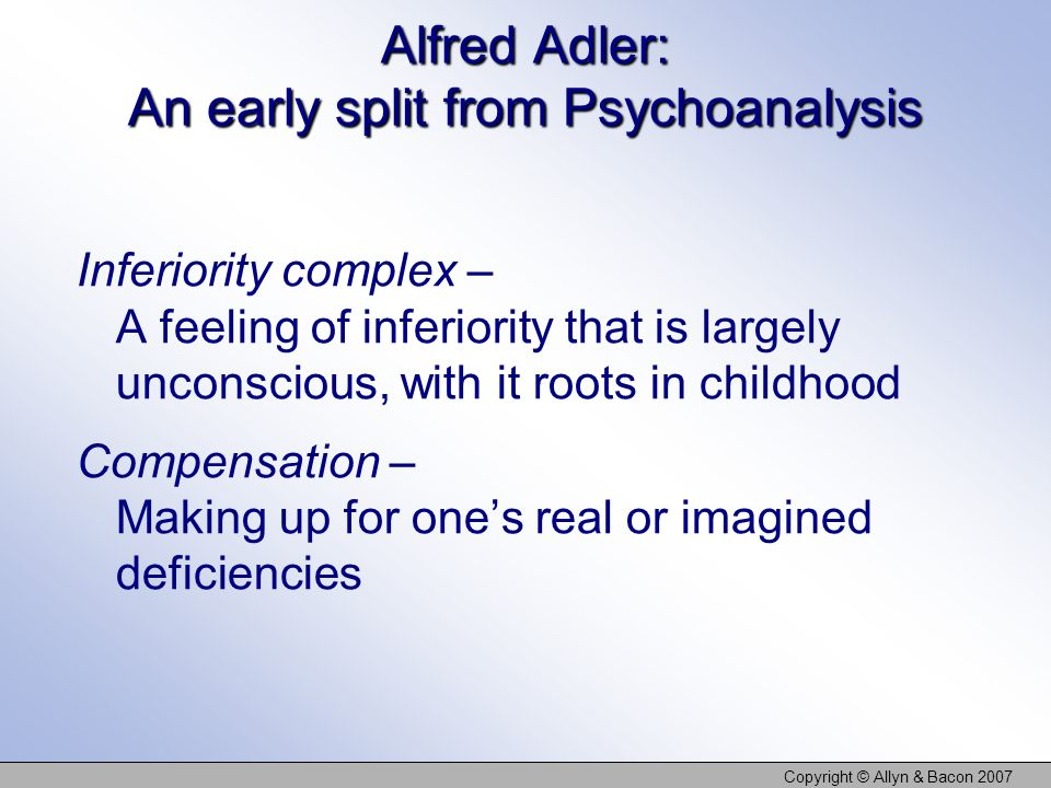 Copyright © Allyn & Bacon 2007 Alfred Adler: An early split from Psychoanalysis Inferiority complex – A feeling of inferiority that is largely unconscious, with it roots in childhood Compensation – Making up for ones real or imagined deficiencies