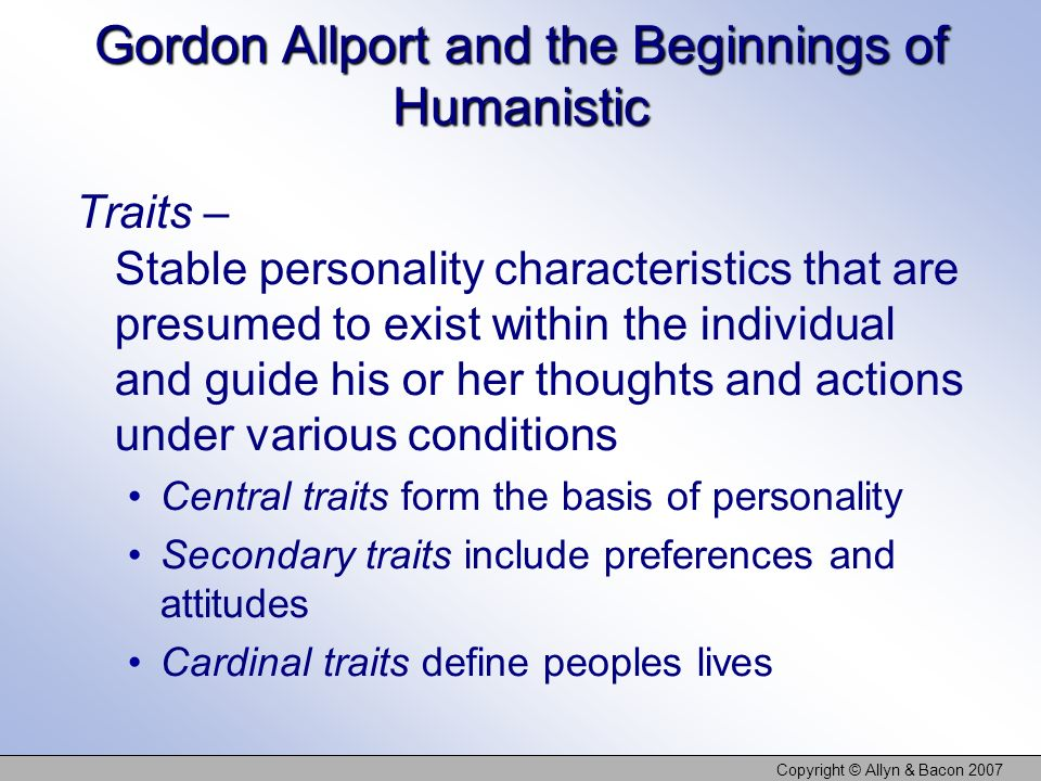 Copyright © Allyn & Bacon 2007 Gordon Allport and the Beginnings of Humanistic Traits – Stable personality characteristics that are presumed to exist within the individual and guide his or her thoughts and actions under various conditions Central traits form the basis of personality Secondary traits include preferences and attitudes Cardinal traits define peoples lives