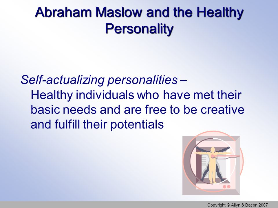 Copyright © Allyn & Bacon 2007 Abraham Maslow and the Healthy Personality Self-actualizing personalities – Healthy individuals who have met their basic needs and are free to be creative and fulfill their potentials