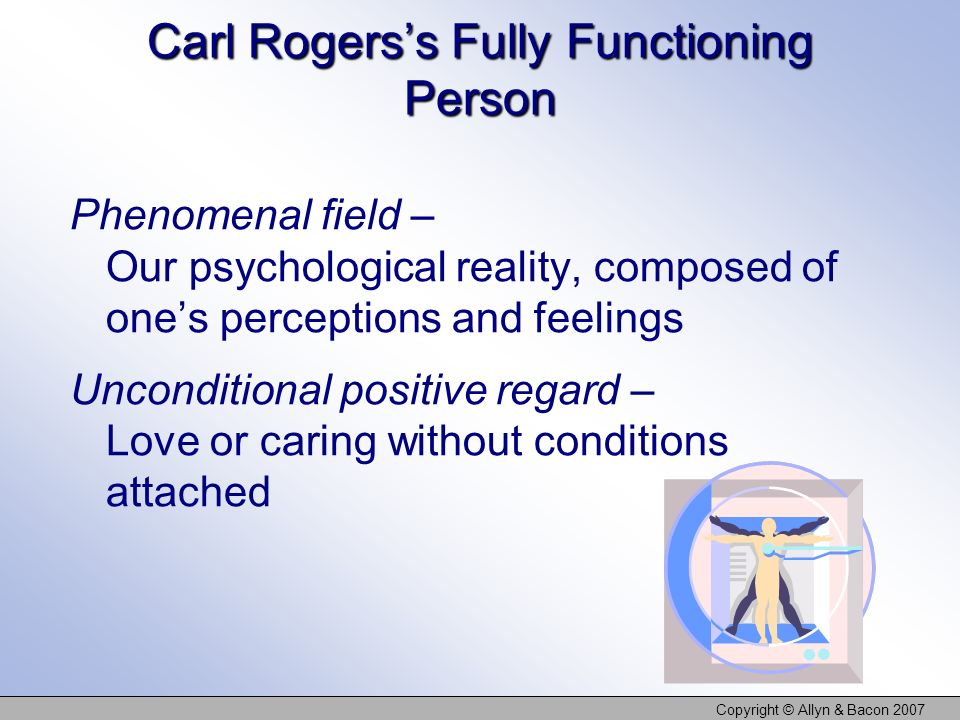 Copyright © Allyn & Bacon 2007 Carl Rogerss Fully Functioning Person Phenomenal field – Our psychological reality, composed of ones perceptions and feelings Unconditional positive regard – Love or caring without conditions attached