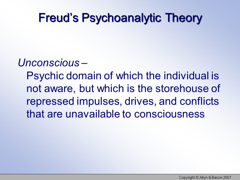 Copyright © Allyn & Bacon 2007 Freuds Psychoanalytic Theory Unconscious – Psychic domain of which the individual is not aware, but which is the storehouse of repressed impulses, drives, and conflicts that are unavailable to consciousness
