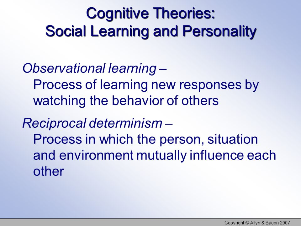 Copyright © Allyn & Bacon 2007 Cognitive Theories: Social Learning and Personality Observational learning – Process of learning new responses by watch