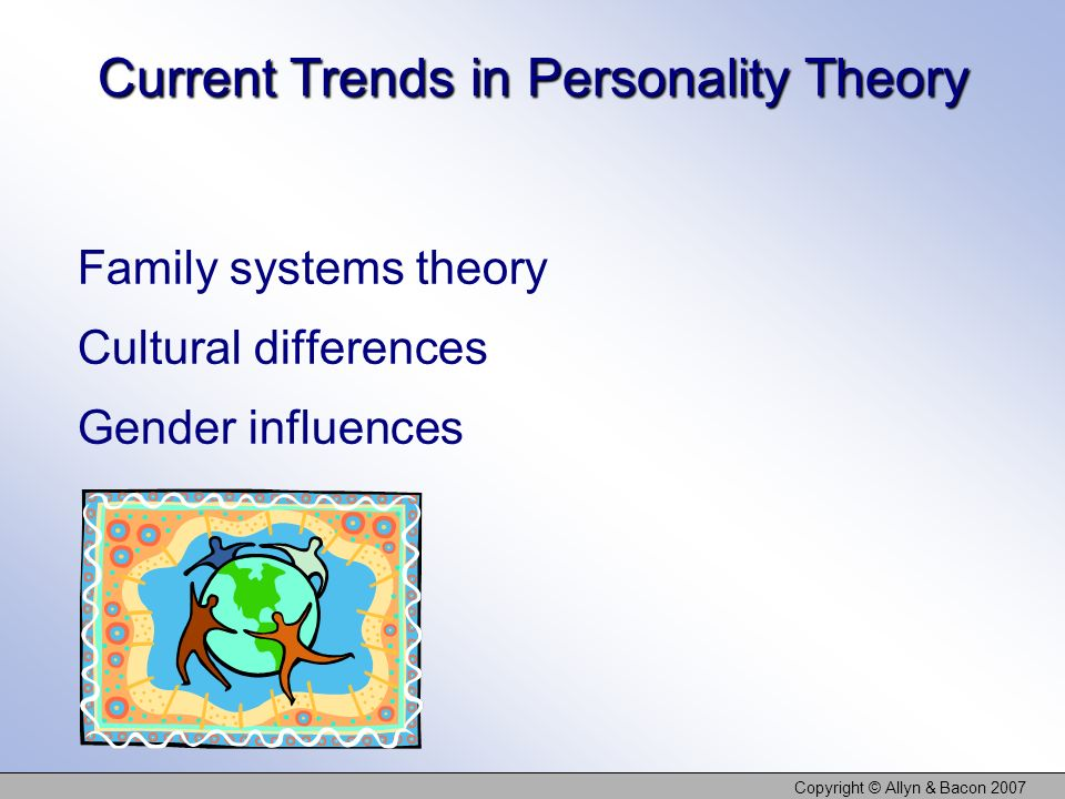 Copyright © Allyn & Bacon 2007 Current Trends in Personality Theory Family systems theory Cultural differences Gender influences