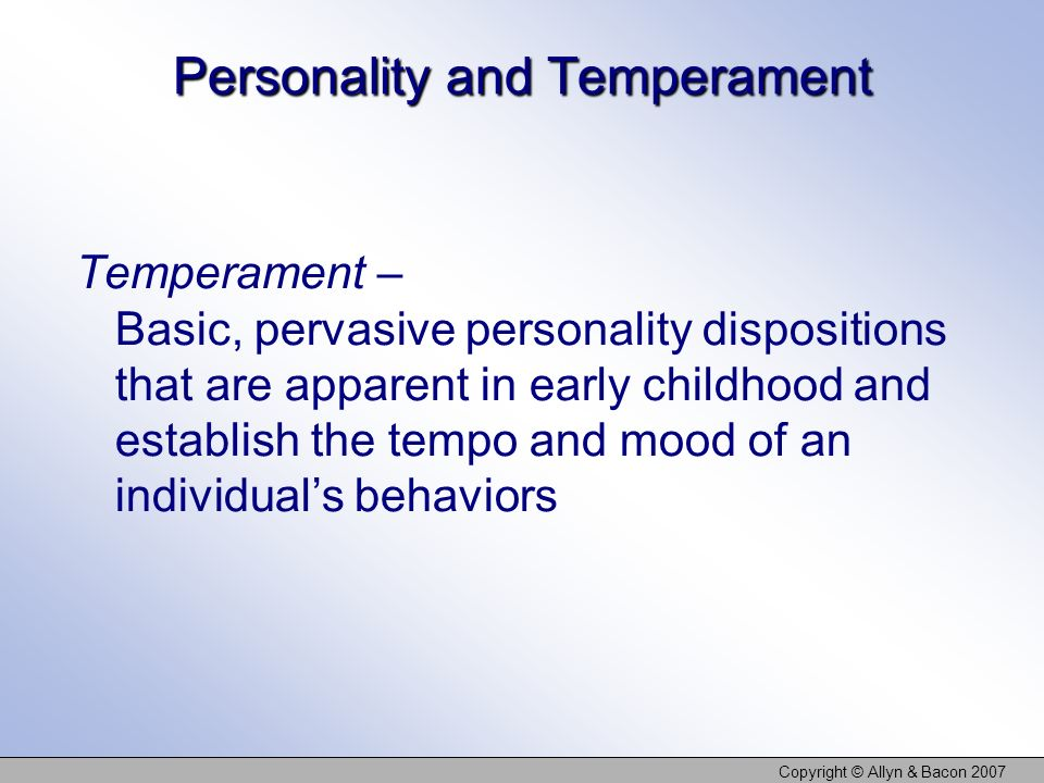 Copyright © Allyn & Bacon 2007 Personality and Temperament Temperament – Basic, pervasive personality dispositions that are apparent in early childhood and establish the tempo and mood of an individuals behaviors