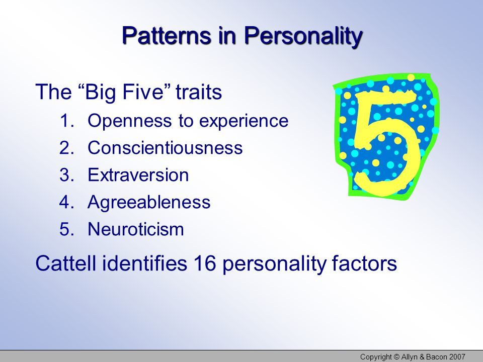Copyright © Allyn & Bacon 2007 Patterns in Personality The Big Five traits 1.Openness to experience 2.Conscientiousness 3.Extraversion 4.Agreeableness 5.Neuroticism Cattell identifies 16 personality factors
