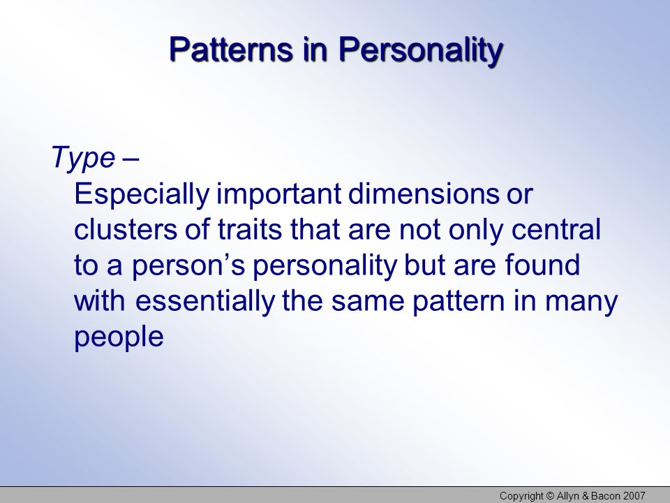 Copyright © Allyn & Bacon 2007 Patterns in Personality Type – Especially important dimensions or clusters of traits that are not only central to a persons personality but are found with essentially the same pattern in many people