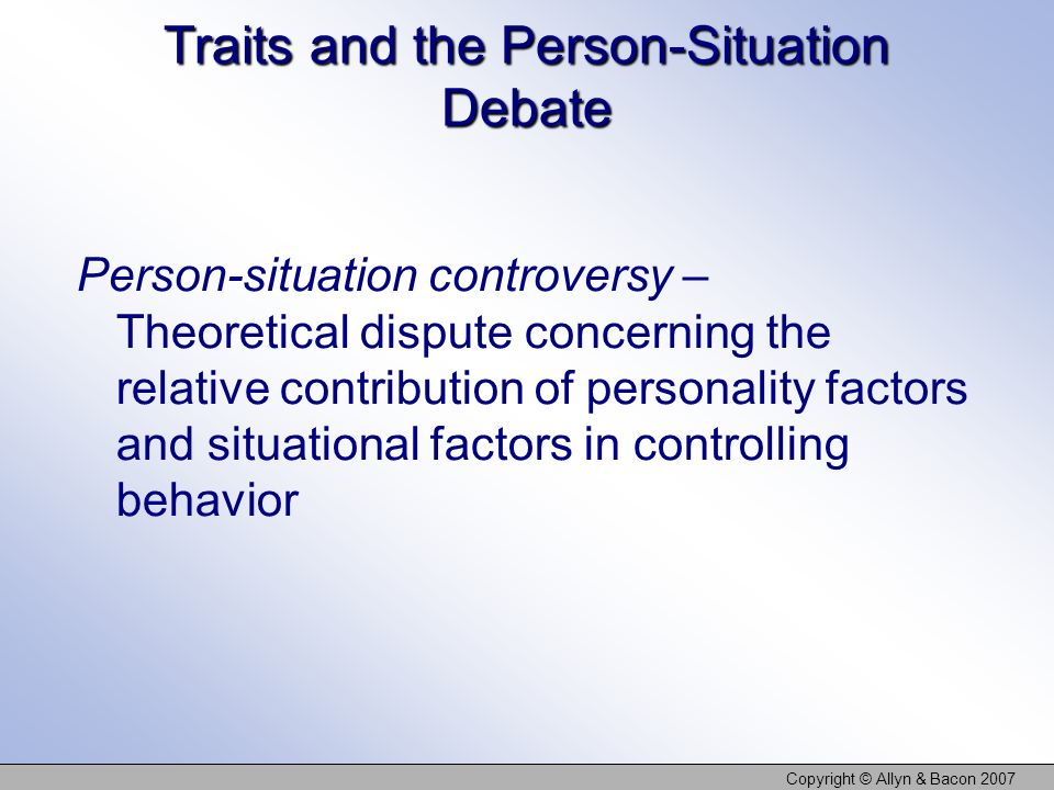 Copyright © Allyn & Bacon 2007 Traits and the Person-Situation Debate Person-situation controversy – Theoretical dispute concerning the relative contribution of personality factors and situational factors in controlling behavior