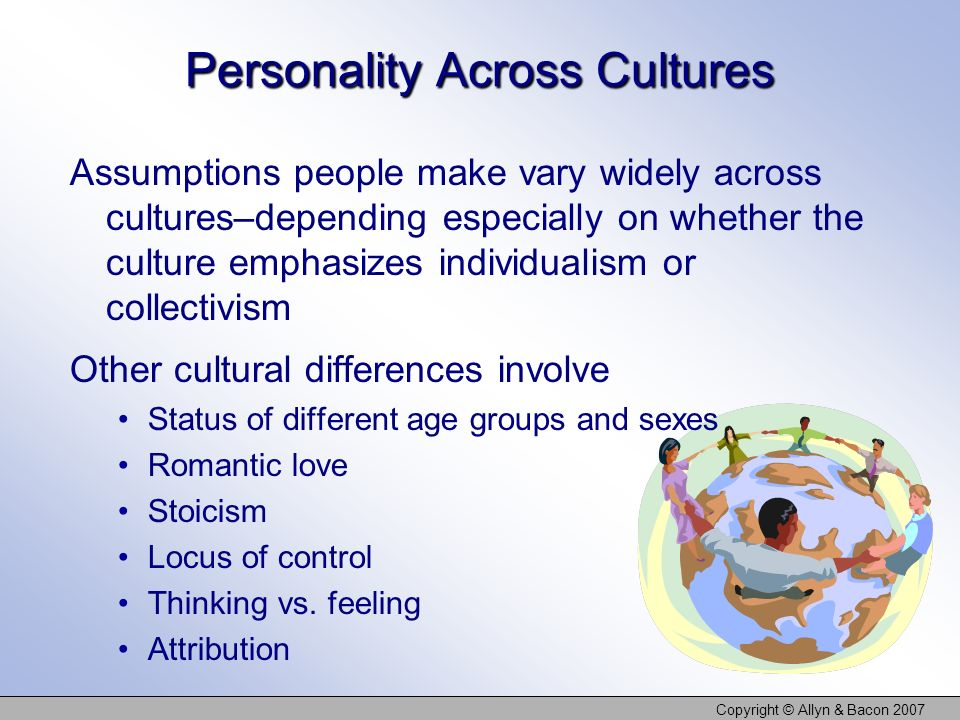 Copyright © Allyn & Bacon 2007 Personality Across Cultures Assumptions people make vary widely across cultures–depending especially on whether the culture emphasizes individualism or collectivism Other cultural differences involve Status of different age groups and sexes Romantic love Stoicism Locus of control Thinking vs.