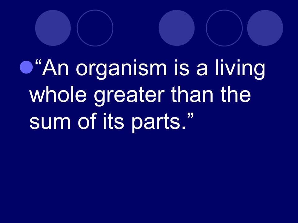 An organism is a living whole greater than the sum of its parts.