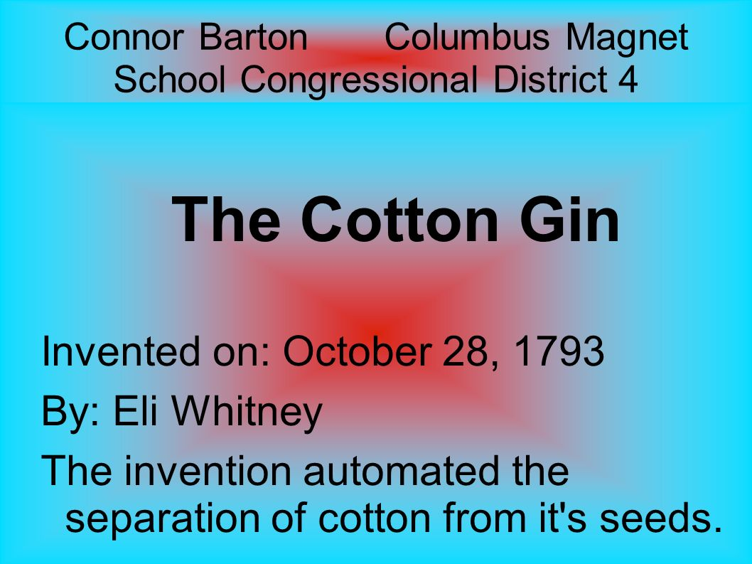 Connor Barton Columbus Magnet School Congressional District 4 The Cotton Gin Invented on: October 28, 1793 By: Eli Whitney The invention automated the separation of cotton from it s seeds.