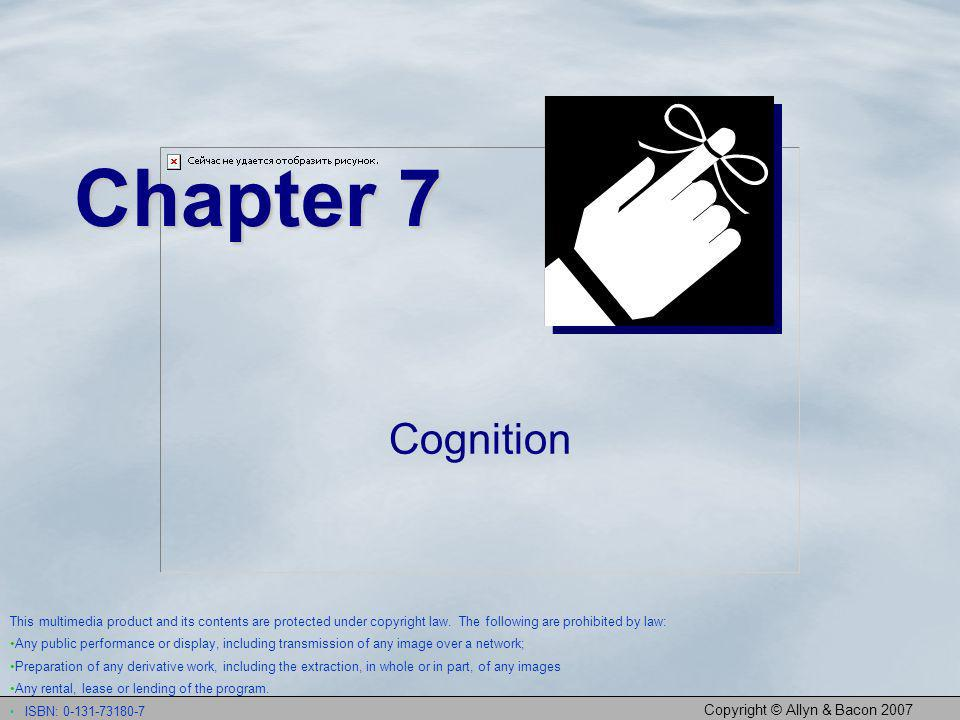 Copyright © Allyn & Bacon 2007 Chapter 7 Cognition This multimedia product and its contents are protected under copyright law. The following are prohi