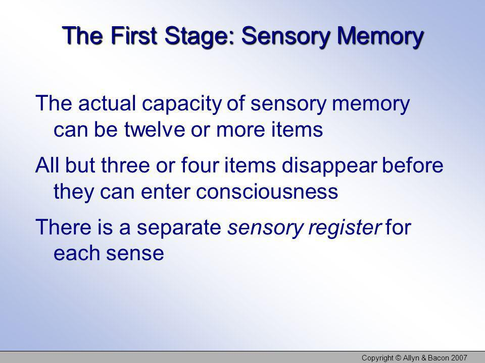 Copyright © Allyn & Bacon 2007 The First Stage: Sensory Memory The actual capacity of sensory memory can be twelve or more items All but three or four