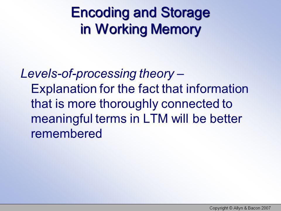 Copyright © Allyn & Bacon 2007 Encoding and Storage in Working Memory Levels-of-processing theory – Explanation for the fact that information that is