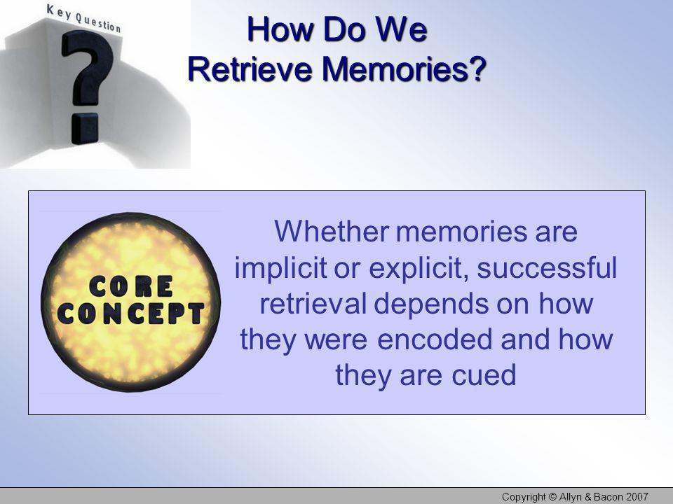 Copyright © Allyn & Bacon 2007 How Do We Retrieve Memories? Whether memories are implicit or explicit, successful retrieval depends on how they were e