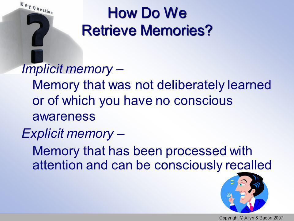Copyright © Allyn & Bacon 2007 Explicit memory – Memory that has been processed with attention and can be consciously recalled How Do We Retrieve Memo