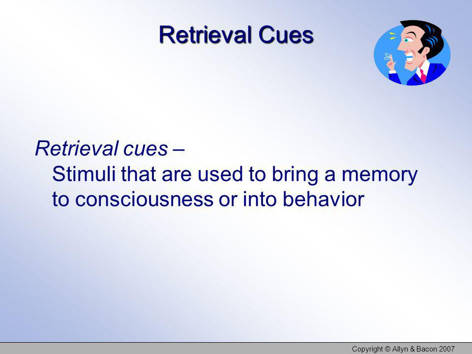 Copyright © Allyn & Bacon 2007 Retrieval Cues Retrieval cues – Stimuli that are used to bring a memory to consciousness or into behavior