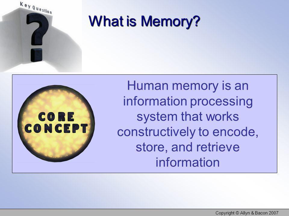 Copyright © Allyn & Bacon 2007 Human memory is an information processing system that works constructively to encode, store, and retrieve information W