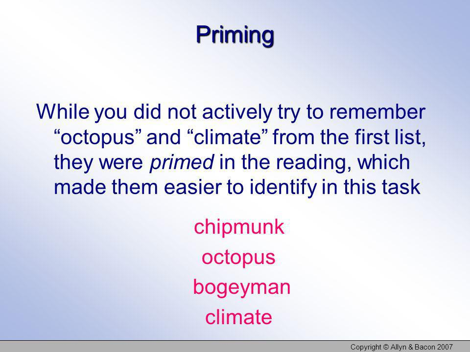 Copyright © Allyn & Bacon 2007 Priming While you did not actively try to remember octopus and climate from the first list, they were primed in the rea