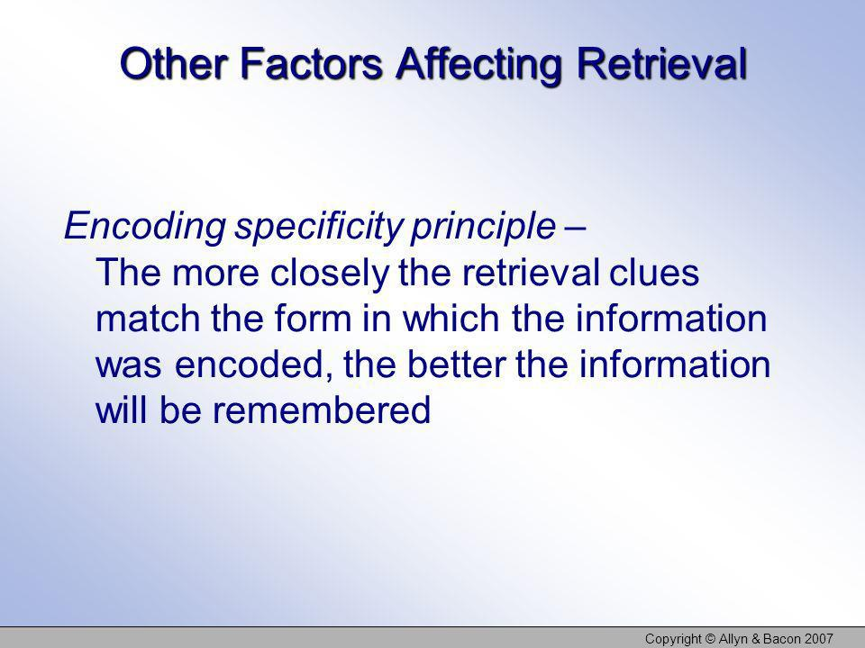 Copyright © Allyn & Bacon 2007 Other Factors Affecting Retrieval Encoding specificity principle – The more closely the retrieval clues match the form