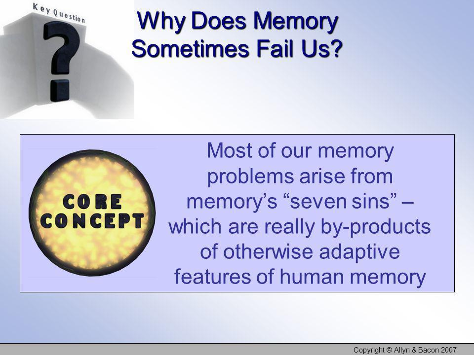 Copyright © Allyn & Bacon 2007 Why Does Memory Sometimes Fail Us? Most of our memory problems arise from memorys seven sins – which are really by-prod