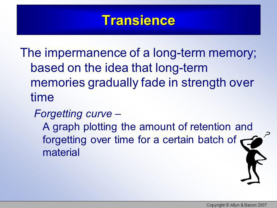 Copyright © Allyn & Bacon 2007 Transience The impermanence of a long-term memory; based on the idea that long-term memories gradually fade in strength