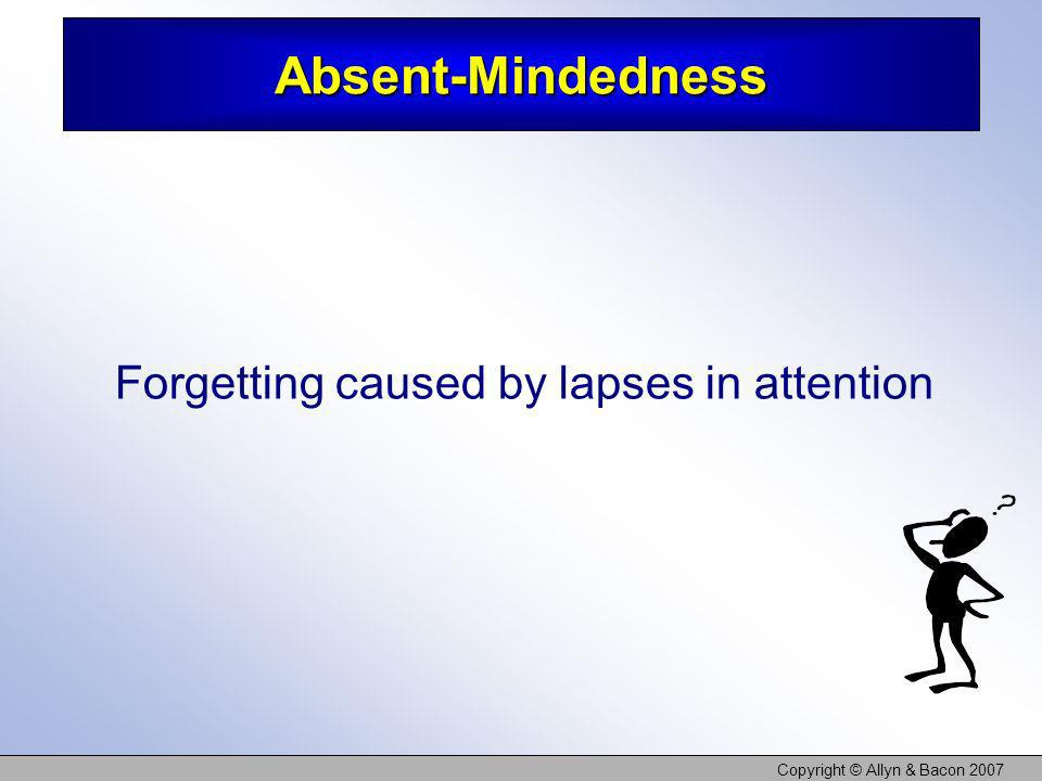 Copyright © Allyn & Bacon 2007 Absent-Mindedness Forgetting caused by lapses in attention
