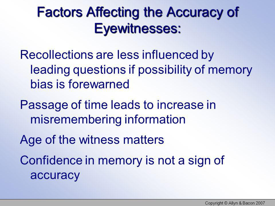 Copyright © Allyn & Bacon 2007 Factors Affecting the Accuracy of Eyewitnesses: Recollections are less influenced by leading questions if possibility o