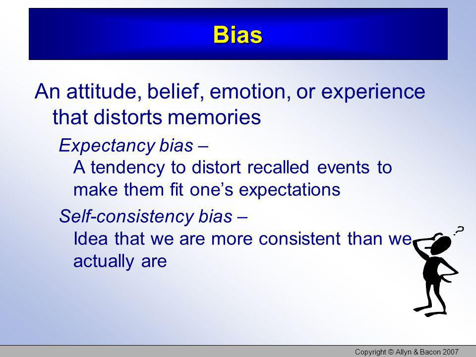Copyright © Allyn & Bacon 2007 Bias An attitude, belief, emotion, or experience that distorts memories Expectancy bias – A tendency to distort recalle