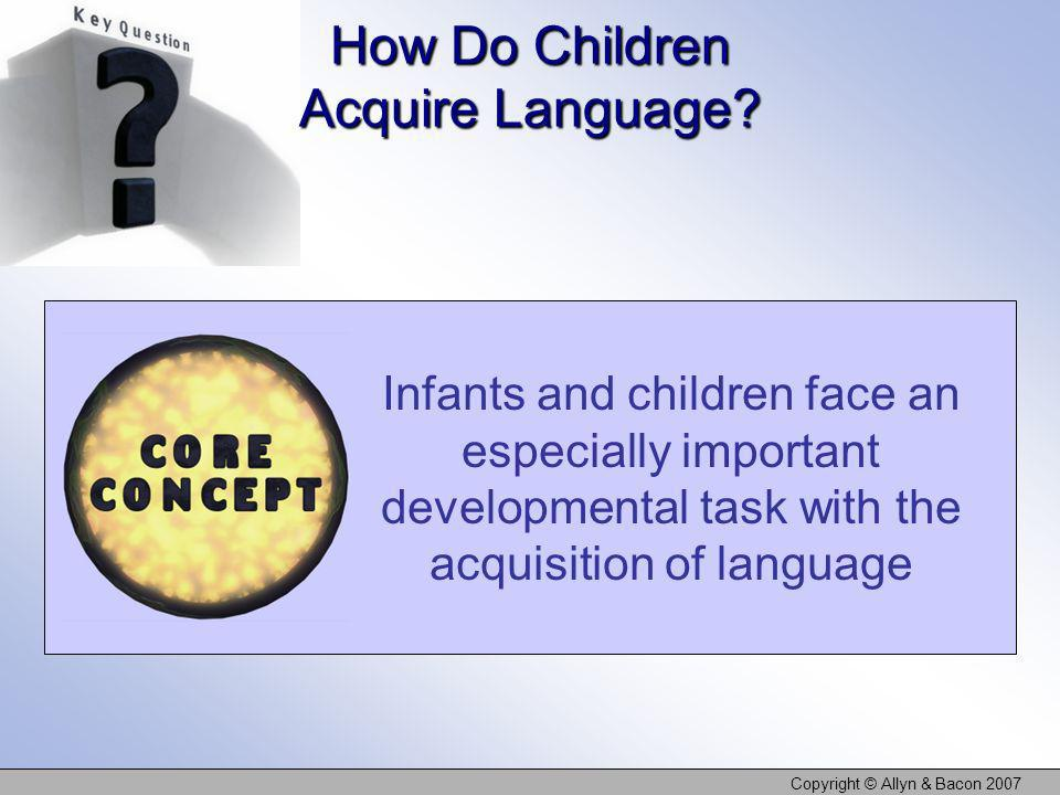 Copyright © Allyn & Bacon 2007 How Do Children Acquire Language? Infants and children face an especially important developmental task with the acquisi