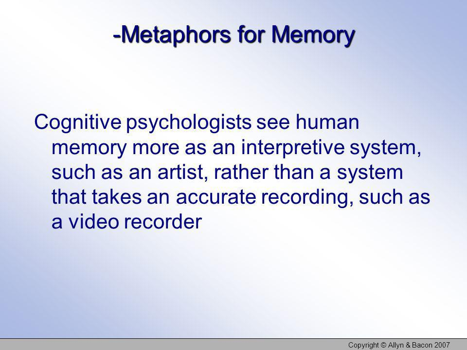 Copyright © Allyn & Bacon 2007 The Advantages of the Seven Sins of Memory Despite the grief they cause us, the seven sins may actually be by-products of adaptive features of memory For example, absent-mindedness is the by- product of the useful ability to shift our attention Misattributions, biases, and suggestibility result from a memory system built to deal with meaning
