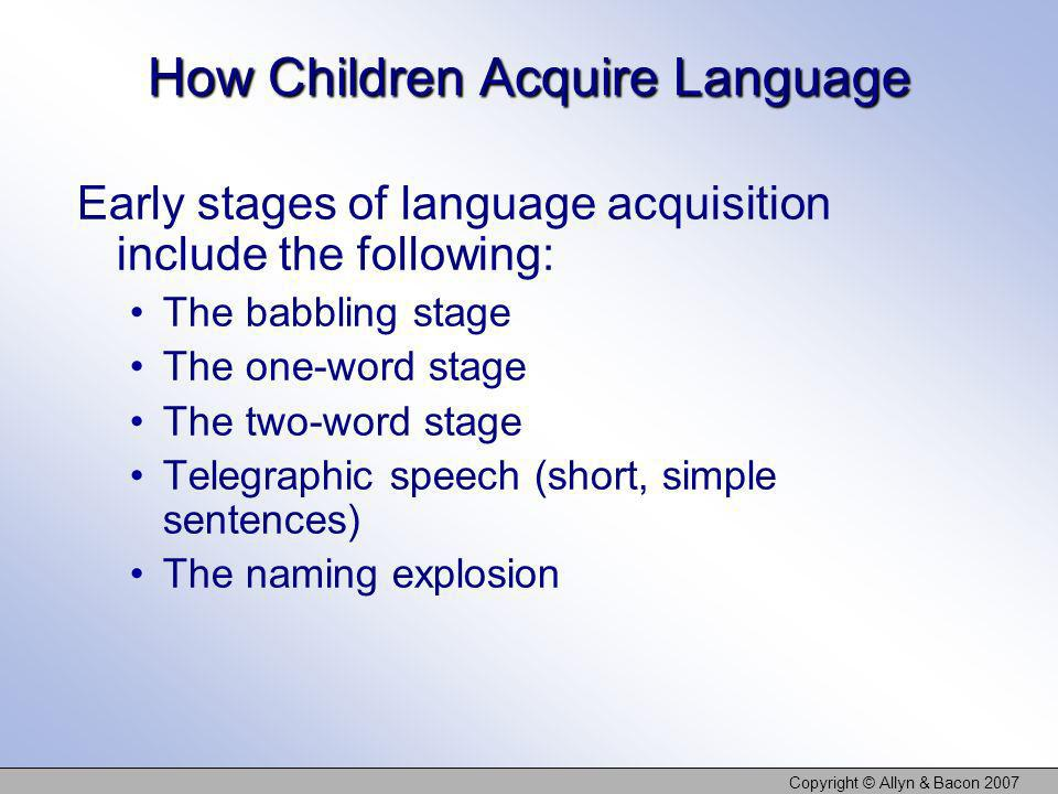 Copyright © Allyn & Bacon 2007 How Children Acquire Language Early stages of language acquisition include the following: The babbling stage The one-wo