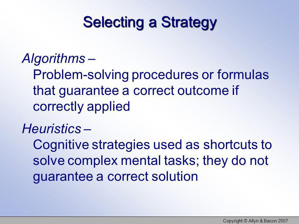Copyright © Allyn & Bacon 2007 Selecting a Strategy Algorithms – Problem-solving procedures or formulas that guarantee a correct outcome if correctly