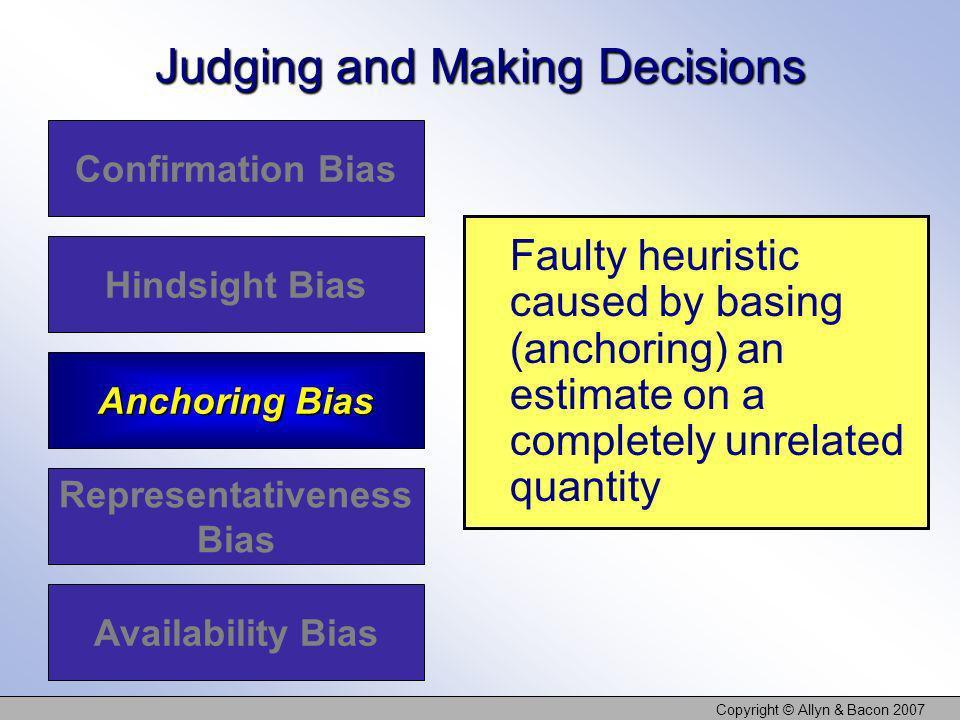 Copyright © Allyn & Bacon 2007 Judging and Making Decisions Confirmation Bias Hindsight Bias Anchoring Bias Representativeness Bias Availability Bias