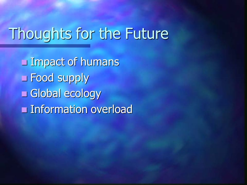 Thoughts for the Future Impact of humans Impact of humans Food supply Food supply Global ecology Global ecology Information overload Information overl