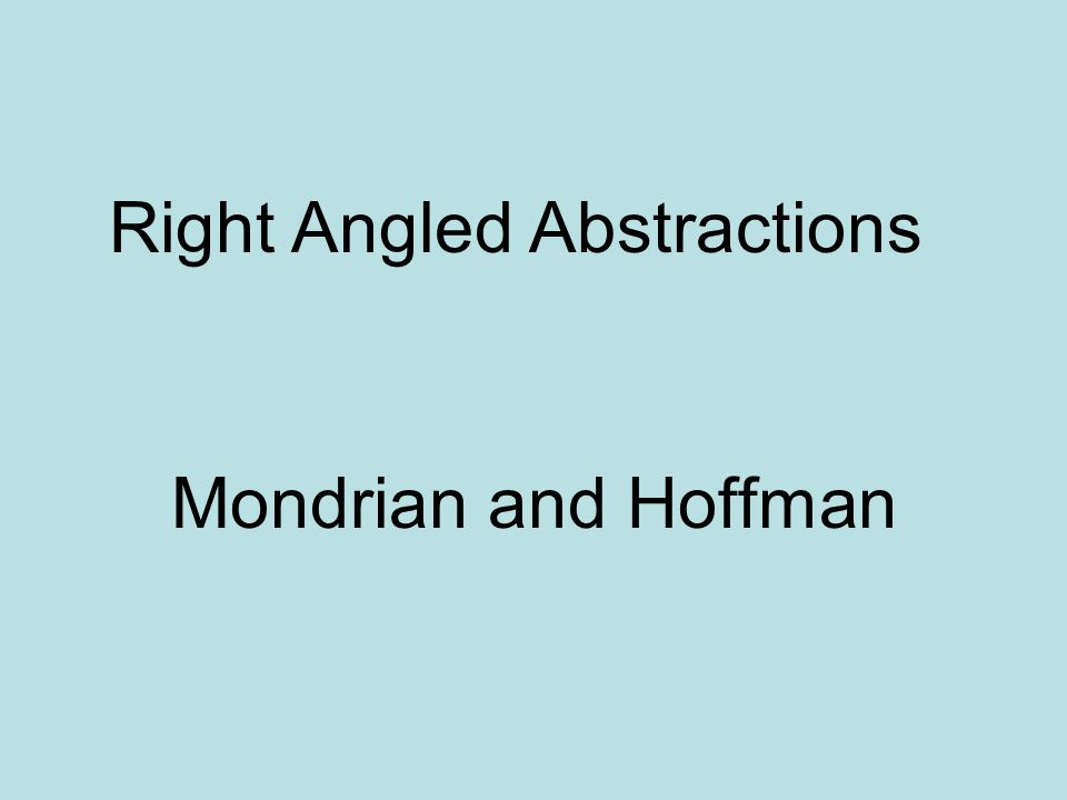 Mondrian and Hoffman Right Angled Abstractions