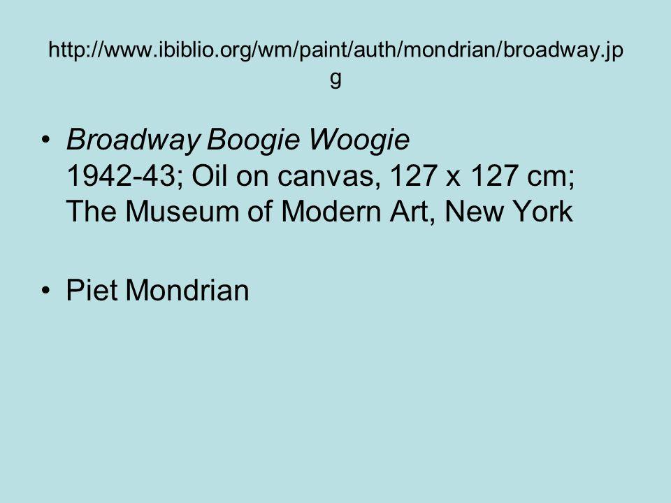 http://www.ibiblio.org/wm/paint/auth/mondrian/broadway.jp g Broadway Boogie Woogie 1942-43; Oil on canvas, 127 x 127 cm; The Museum of Modern Art, New York Piet Mondrian
