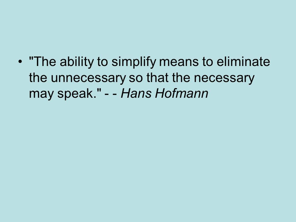 The ability to simplify means to eliminate the unnecessary so that the necessary may speak. - - Hans Hofmann