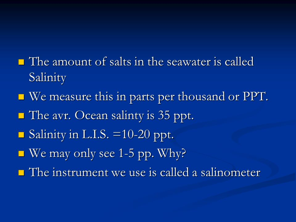 The amount of salts in the seawater is called Salinity The amount of salts in the seawater is called Salinity We measure this in parts per thousand or PPT.