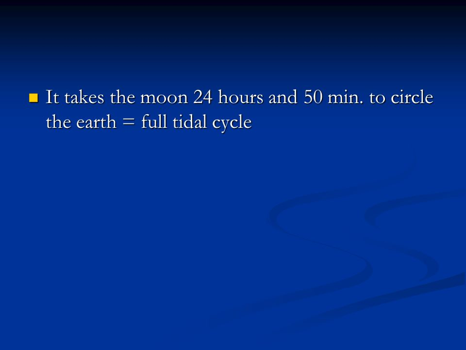 It takes the moon 24 hours and 50 min. to circle the earth = full tidal cycle It takes the moon 24 hours and 50 min. to circle the earth = full tidal