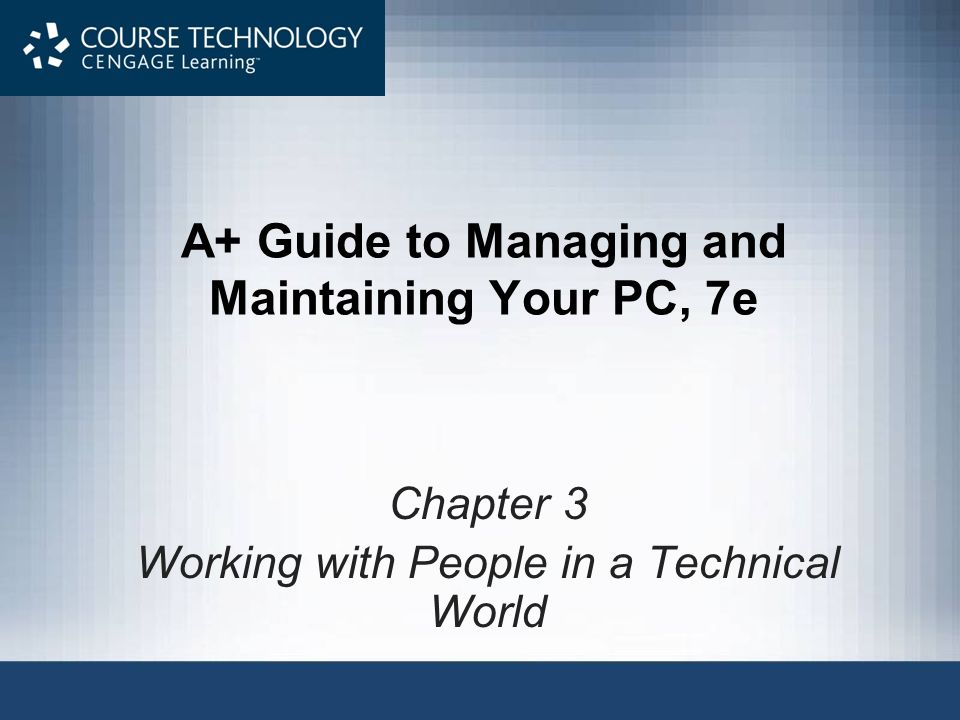 A+ Guide to Managing and Maintaining Your PC, 7e Chapter 3 Working with People in a Technical World
