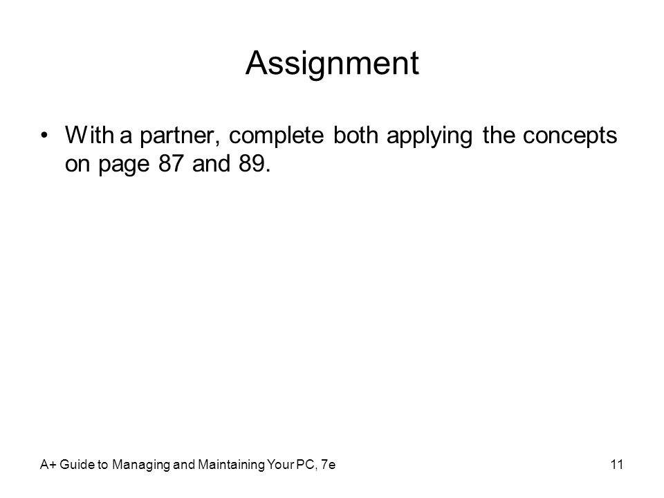 Assignment With a partner, complete both applying the concepts on page 87 and 89. A+ Guide to Managing and Maintaining Your PC, 7e11