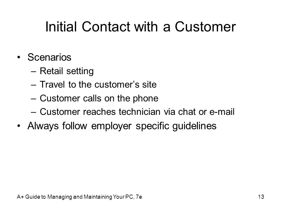 A+ Guide to Managing and Maintaining Your PC, 7e13 Initial Contact with a Customer Scenarios –Retail setting –Travel to the customers site –Customer c