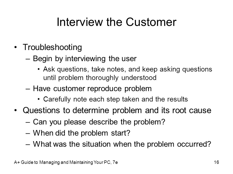 A+ Guide to Managing and Maintaining Your PC, 7e16 Interview the Customer Troubleshooting –Begin by interviewing the user Ask questions, take notes, a