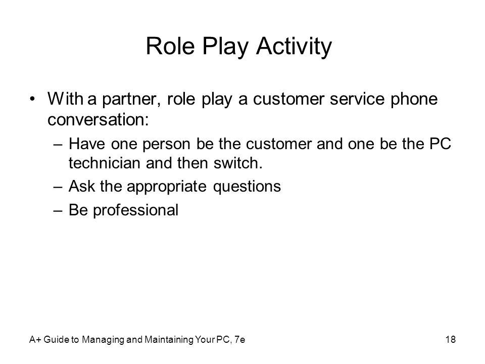 Role Play Activity With a partner, role play a customer service phone conversation: –Have one person be the customer and one be the PC technician and