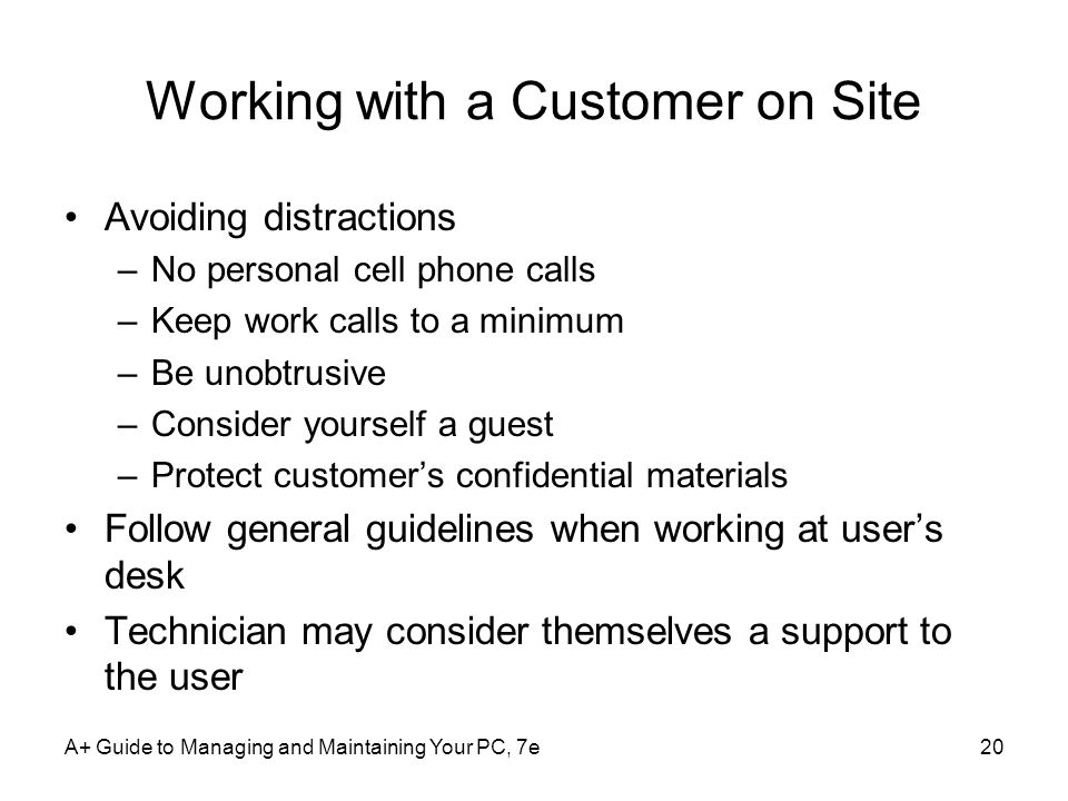 A+ Guide to Managing and Maintaining Your PC, 7e20 Working with a Customer on Site Avoiding distractions –No personal cell phone calls –Keep work call