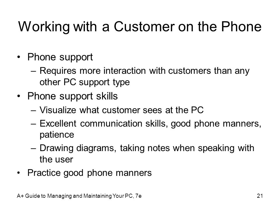 A+ Guide to Managing and Maintaining Your PC, 7e21 Working with a Customer on the Phone Phone support –Requires more interaction with customers than a