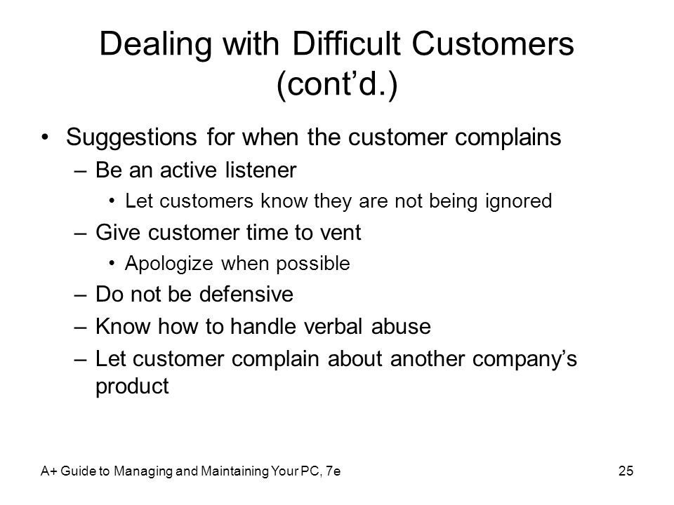 Dealing with Difficult Customers (contd.) Suggestions for when the customer complains –Be an active listener Let customers know they are not being ign